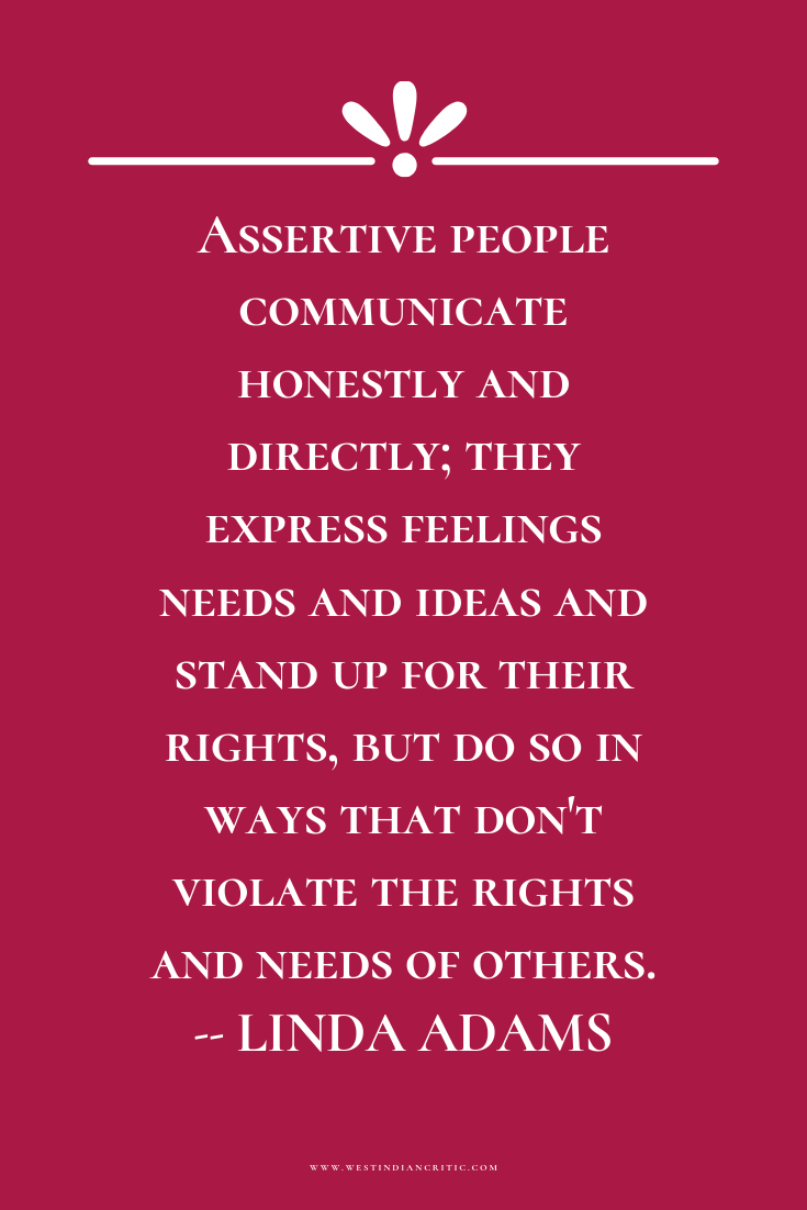Assertive people communicate honestly and directly; they express feelings needs and ideas and stand up for their rights, but do so in ways that don't violate the rights and needs of others.  -- LINDA ADAMS
