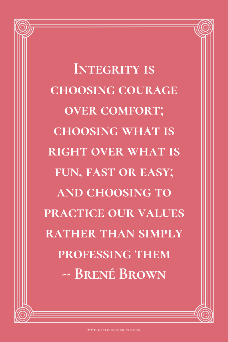 Integrity is choosing courage over comfort; choosing what is right over what is fun, fast or easy; and choosing to practice our values rather than simply professing them  -- Brené Brown