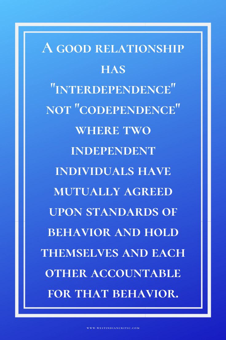 "A good relationship has ""interdependence"" not ""codependence"" where two independent individuals have mutually agreed upon standards of behavior and hold themselves and each other accountable for that behavior."