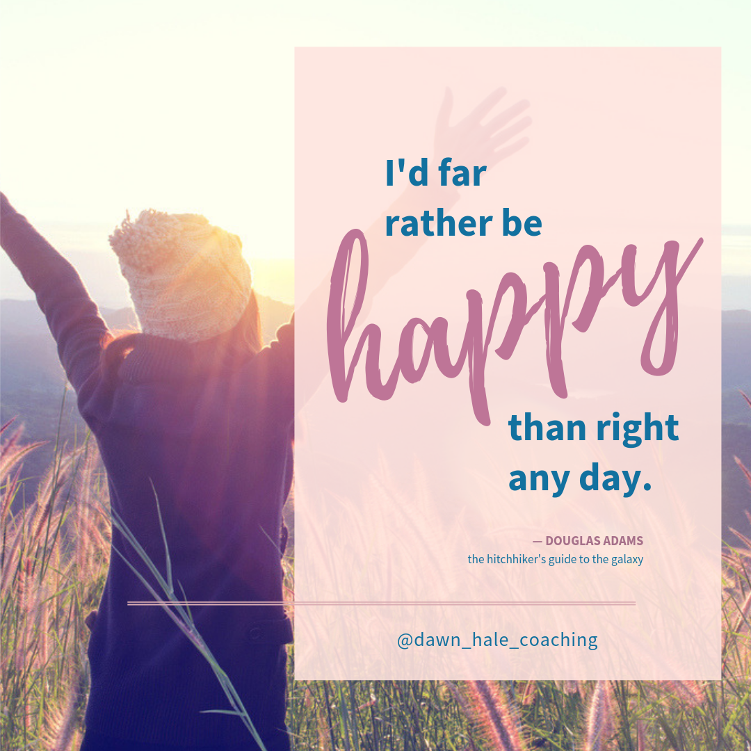 I'd rather be happy than right
