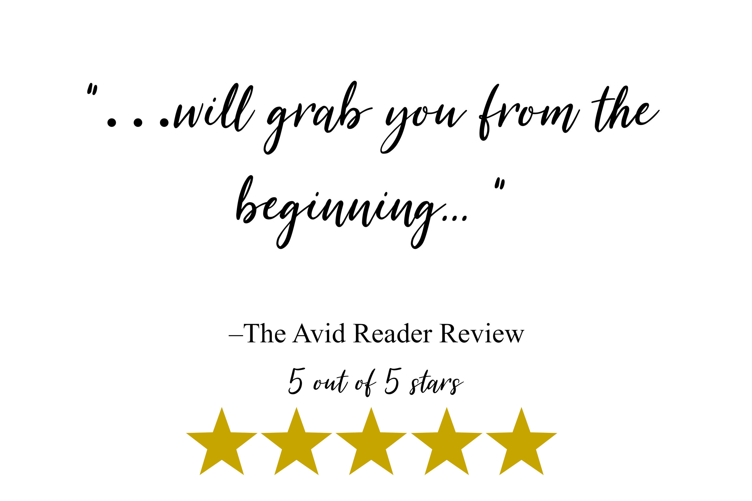 """…will grab you from the beginning... "" –The Avid Reader Review"
