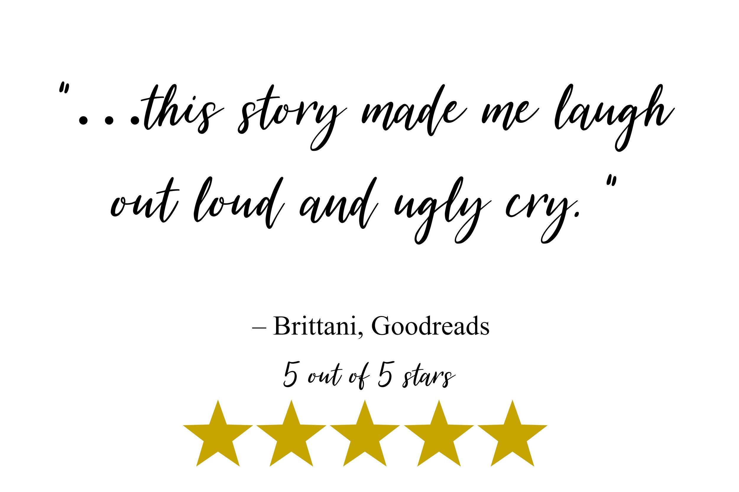 """…this story made me laugh out loud and ugly cry. "" – Brittani, Goodreads"