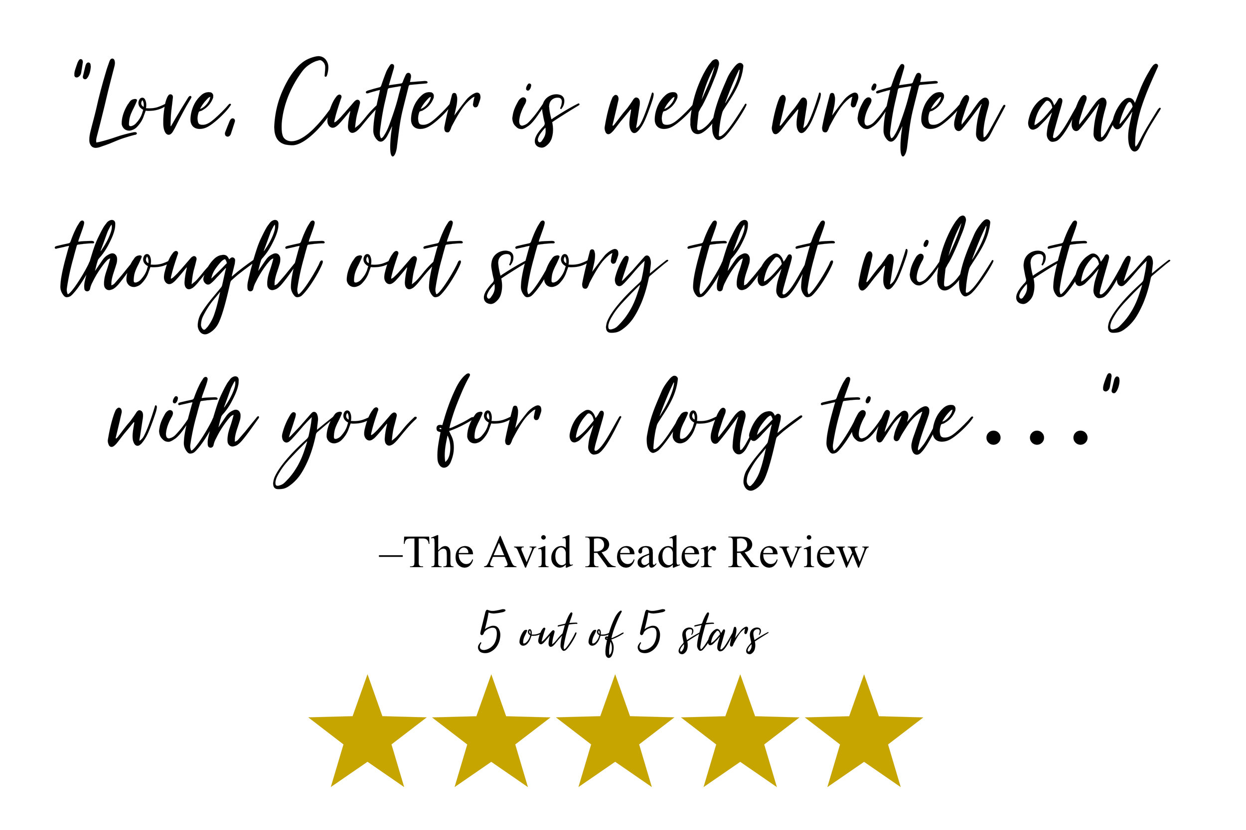 """Love, Cutter is well written and thought out story that will stay with you for a long time…""–The Avid Reader Review"