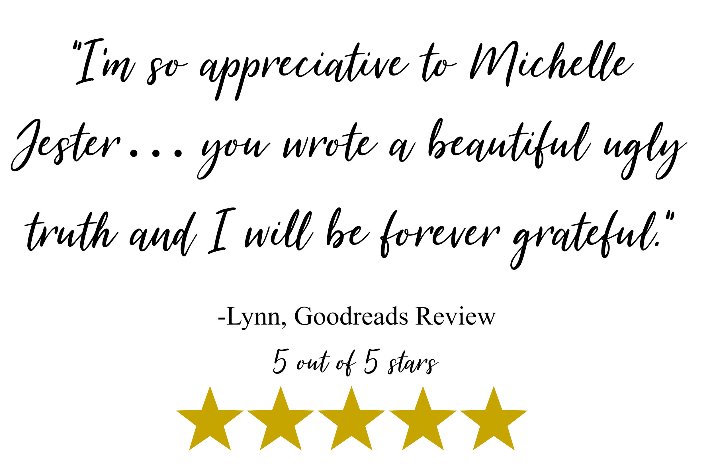 """I'm so appreciative to Michelle Jester… know that you wrote a beautiful ugly truth and I will be forever grateful."" -Lynn, Goodreads"