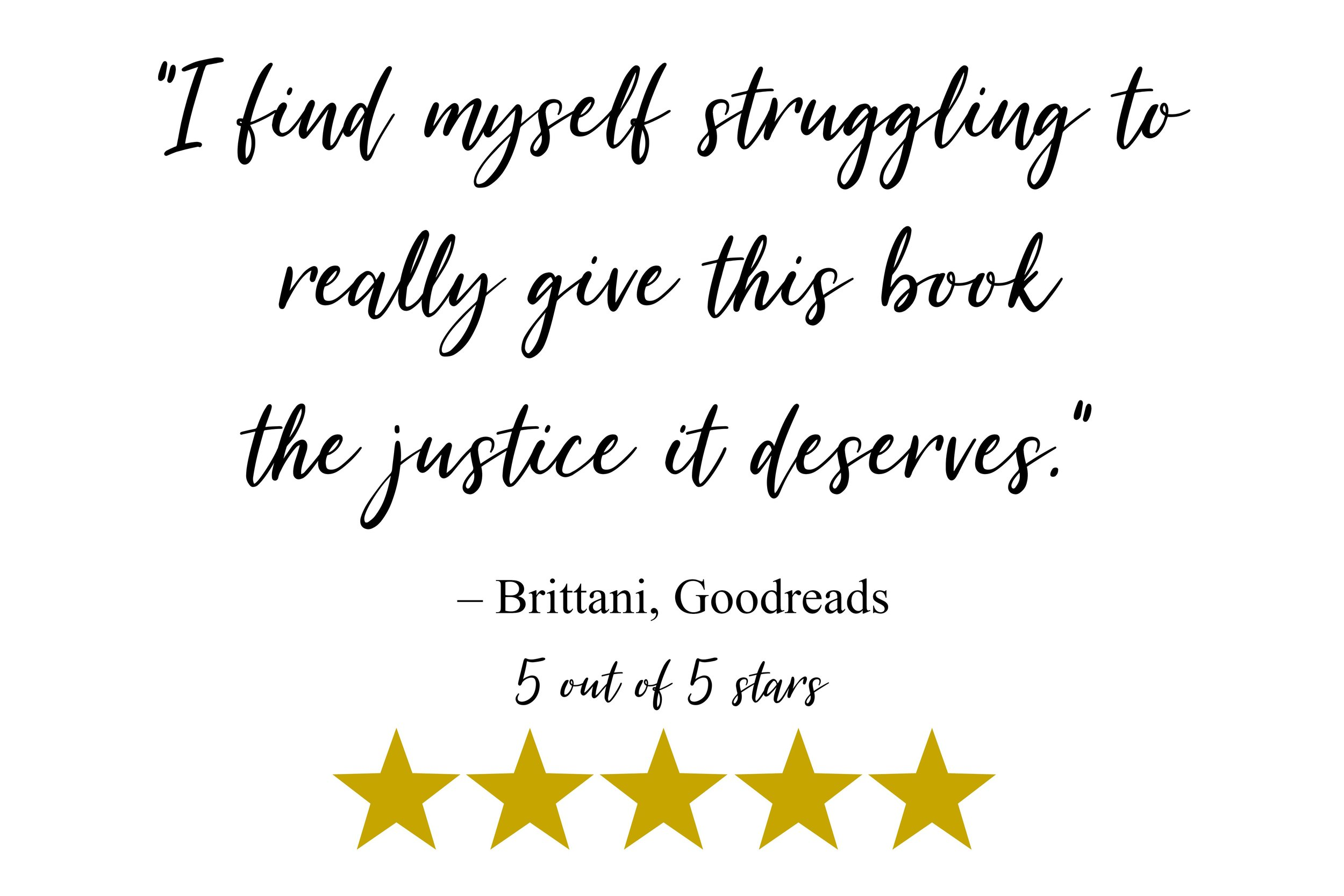 """I find myself struggling to really give this book the justice it deserves."" -– Brittani, Goodreads"