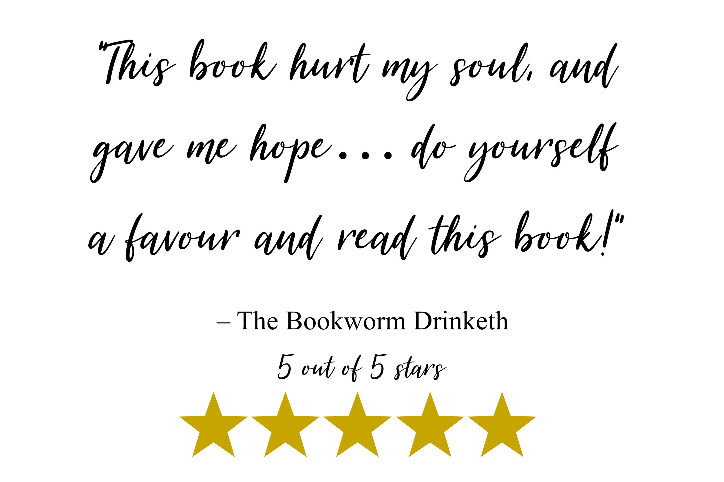 """This book hurt my soul, and gave me hope… do yourself a favour and read this book!"" -The Bookworm Drinketh"