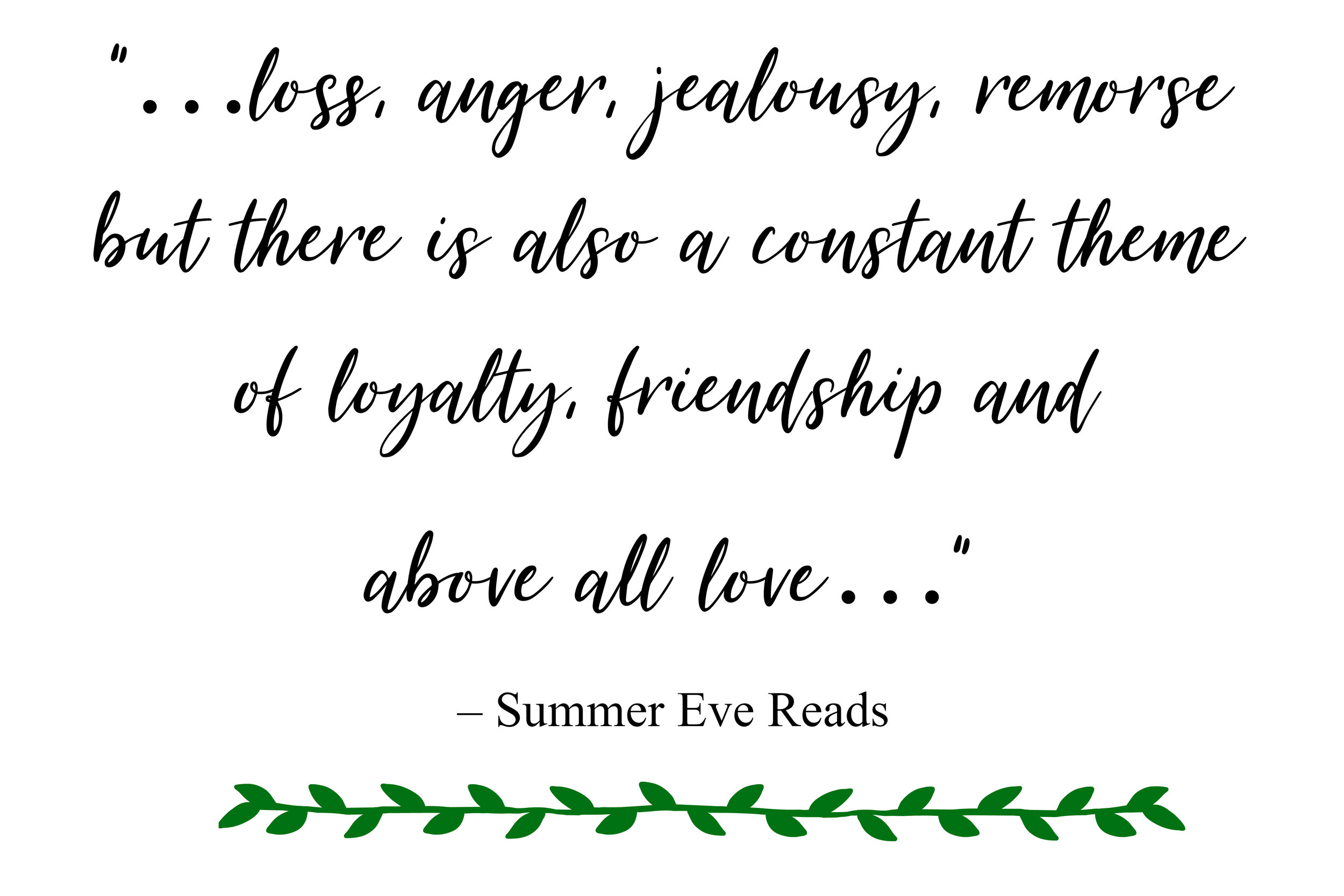 """…loss, anger, jealousy, remorse but there is also a constant theme of loyalty, friendship and above all love…"" – Summer Eve Reads"