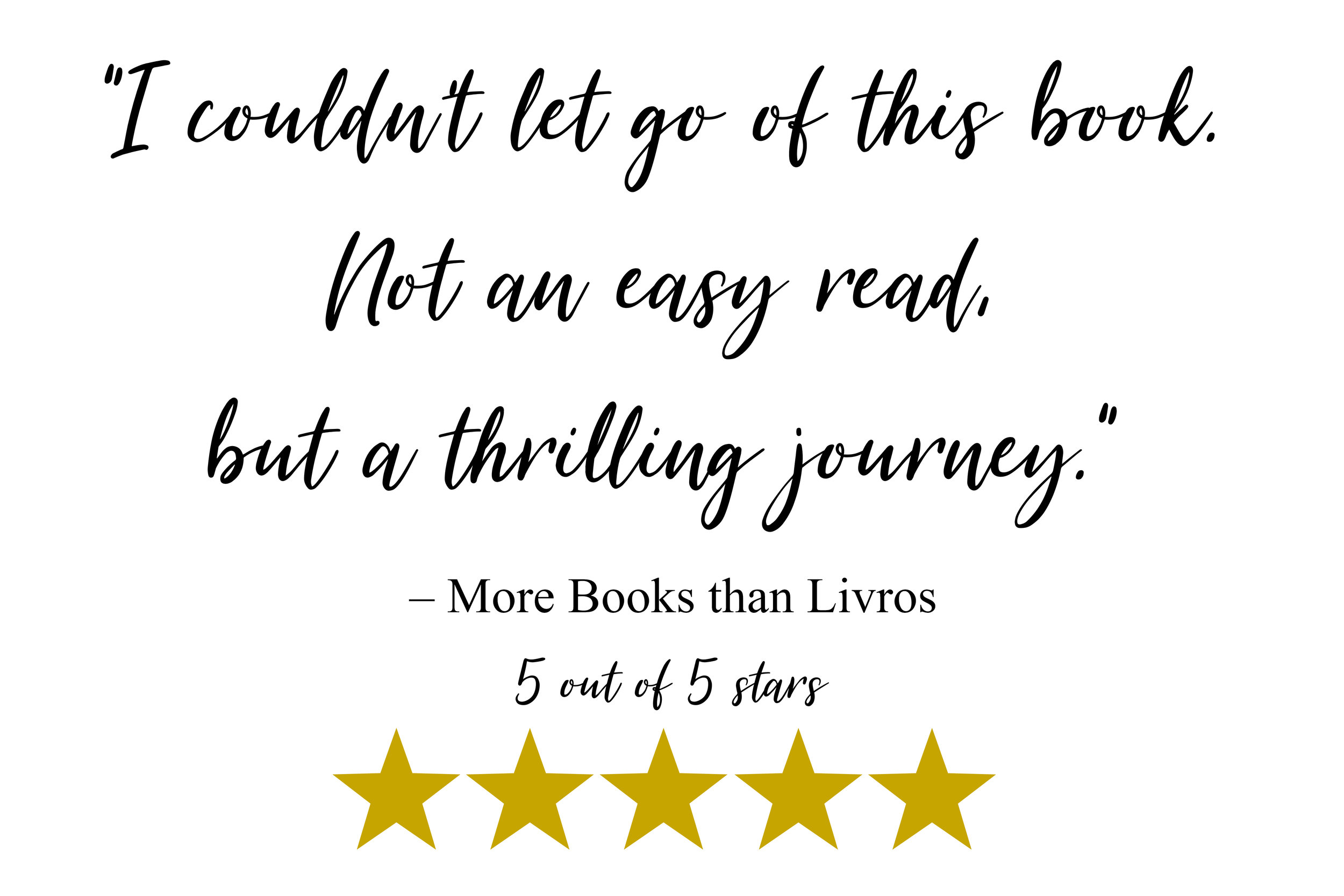 """I couldn't let go of this book. Not an easy read, but a thrilling journey."" - More Books than Livros Review"