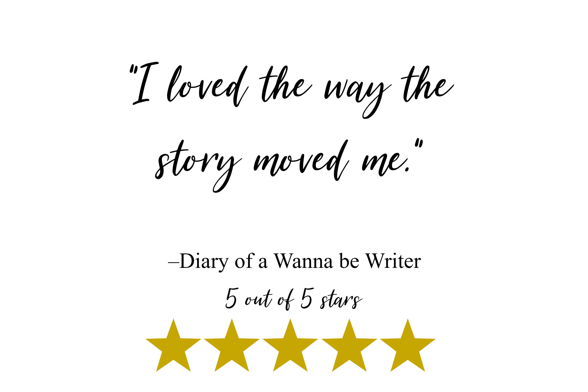 """I loved the way the story moved me."" –Diary of a Wanna be Writer"