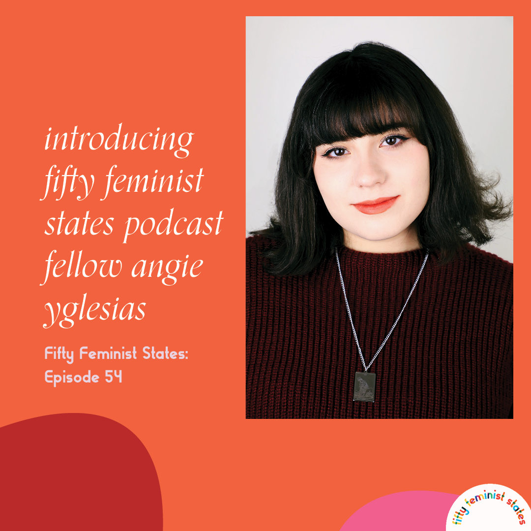 Episode 54 - Introducing...Fifty Feminist States Podcast Fellow Angie Yglesias