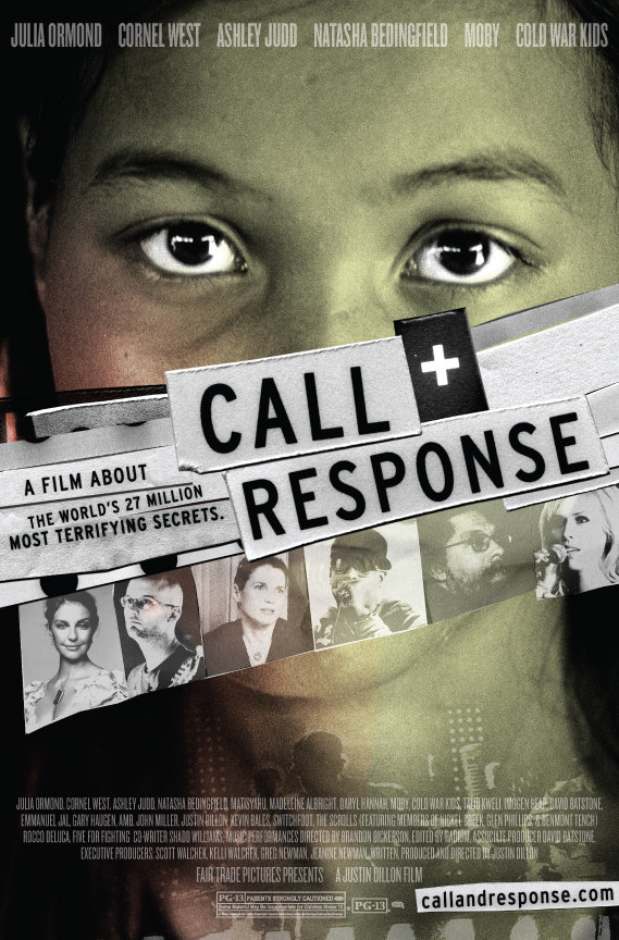 Call + Response (2008) - CALL+RESPONSE is a feature documentary that seeks to raise awareness about the 27 million slaves in the world today. The film includes ground breaking performances by Grammy award winning and critically acclaimed artists (Natasha Bedingfield, Moby, Cold War Kids, Matisyahu, Switchfoot, Imogen Heap, Emmanuel Jal, Talib Kweli, The Scrolls, Rocco Deluca, and Five For Fighting, ) as well as luminaries such as Madeleine Albright, Nicholas Kristof (NY Times), Julia Ormond, Ashley Judd, Dr. Cornel West and many other prominent political and cultural figures who weigh in on the 21st century slave trade.