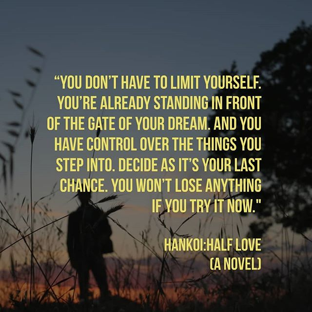 """""""You don't have to limit yourself. You're already standing in front of the gate of your dream. And you have control over the things you step into. Decide as it's your last chance. You won't lose anything if you try it now."""" Hankoi:Half Love (A Novel)"""