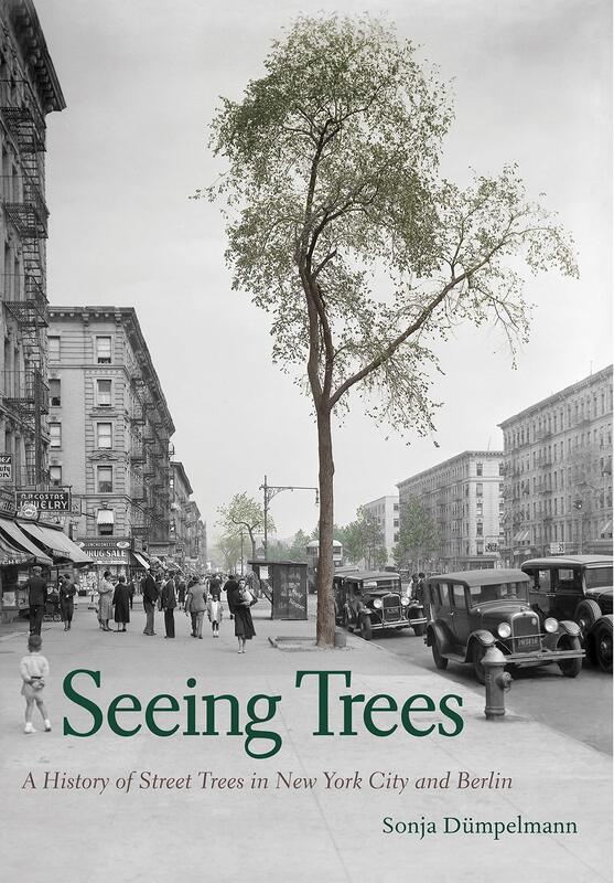 Seeing Trees: A History of Street Trees in New York City and Berlin  By Sonja Dumpelmann Yale University Press, 2018 336 pages