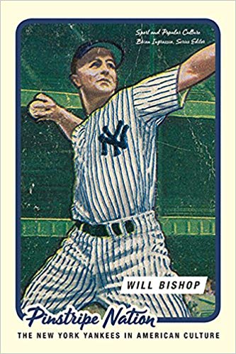 Pinstripe Nation: The New York Yankees and American Culture  By Will Bishop University of Tennessee Press, 2018 314 pages