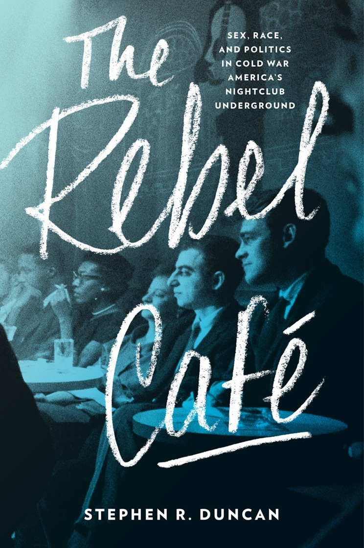 The Rebel Cafe:  Sex, Race and Politics in Cold War America's Nightclub Underground  by Stephen R. Duncan Johns Hopkins University Press, 2018 336 pages