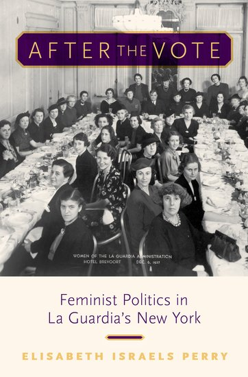 After the Vote: Feminist Politics in La Guardia's New York  By Elisabeth Israels Perry Oxford University Press, 2019 408 pages