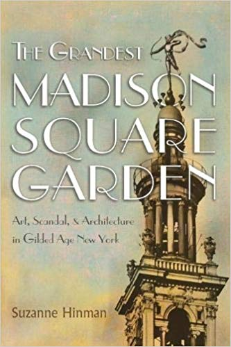 The Grandest Madison Square Garden: Art, Scandal, & Architecture in Gilded Age New York  By Suzanne Hinman Syracuse University Press, 2019 472 pages