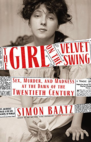The Girl on the Velvet Swing: Sex, Murder, and Madness at the Dawn of the Twentieth Century  by Simon Baatz Mulholland Books, 2018 400 pages