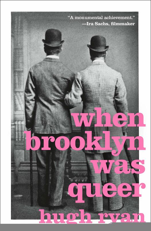 When Brooklyn Was Queer: A History  By Hugh Ryan St. Martin's Press 2019 320 pages