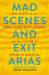 Mad Scenes and Exit Arias: The Death of the New York City Opera and the Future of Opera in America  by Heidi Waleson Metropolitan Books October 2018 304 pages