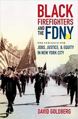 Black Firefighters and the FDNY: The Struggle for Jobs, Justice, & Equity in New York City  by David Goldberg University of North Carolina Press, 2017 424 pages