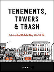 Tenements, Towers & Trash: An Unconventional Illustrated History of New York City  By Julia Wertz Hachette/Black Dog & Leventhal (2017)