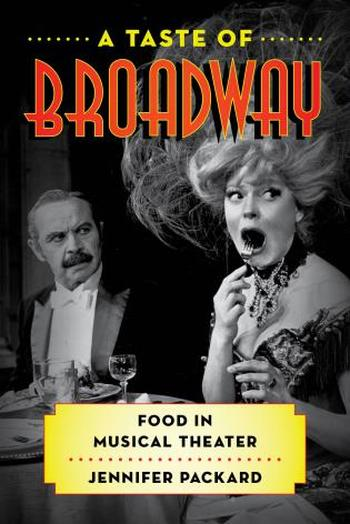 A Taste of Broadway: Food in Musical Theater  By Jennifer Packard Rowman & Littlefield (Dec. 2017) 214 pgs.