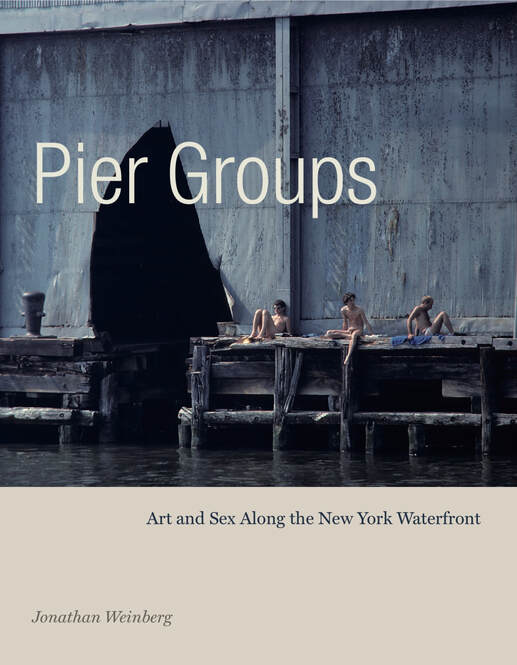 Pier Groups: Art and Sex Along the New York Waterfront  By Jonathan Weinberg Penn State University Press, 2019 232 pages