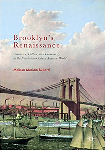 Brooklyn's Renaissance: Commerce, Culture, and Community in the  Nineteenth-Century Atlantic World  By Melissa Meriam Bullard Cham, Switzerland: Palgrave Macmillan, 2017 Xvi + 458 pp. Notes, index. Cloth, $99.99