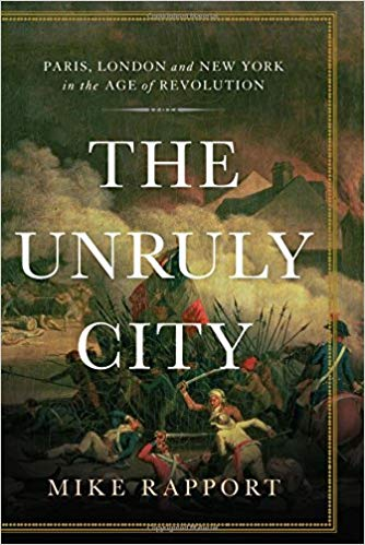 The Unruly City: Paris, London, and New York in the Age of Revolution  by Mike Rapport Basic Books, 2017 416 pages