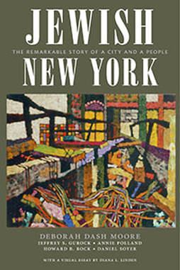 Jewish New York:  The Remarkable Story of a City and a People  By Deborah Dash Moore, Jeffrey S. Gurock, Annie Polland, Howard B. Rock, and Daniel Soyer, with Diana L. Linden New York University Press (October 2017) 512 pages, 94 illustrations
