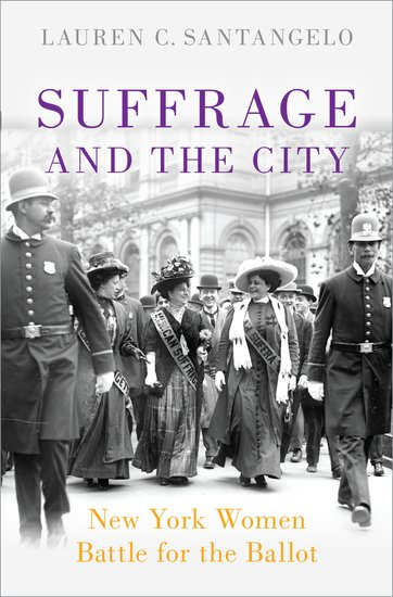 Suffrage and the City: New York Women Battle for the Ballot  By Lauren C. Santangelo Oxford University Press, 2019 272 pages