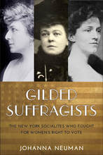 Gilded Suffragists: The New York Socialites who Fought for Women's Right to Vote   By Johanna Neuman New York University Press (2017)