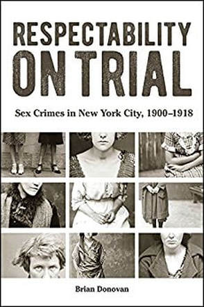 Respectability on Trial: Sex Crimes in New York City, 1900-1918    by Brian Donovan  SUNY Press (September, 2016) 244 pp.