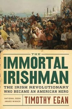 The Immortal Irishman: The Irish Revolutionary Who Became an American Hero  By Timothy Egan Houghton Mifflin Harcourt (March 2016) 384 pages