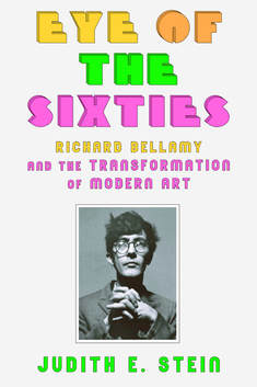 Eye of the Sixties: Richard Bellamy and the Transformation of Modern Art   By Judith E. Stein Farrar, Straus and Giroux (July 2016) 384 pages