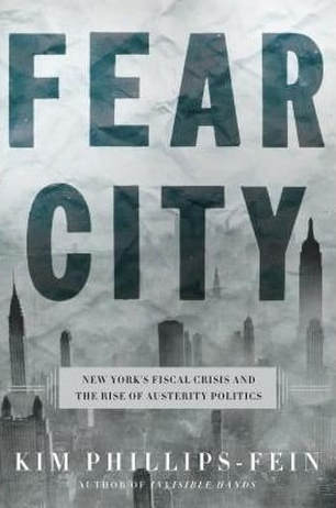 Fear City: New York's Fiscal Crisis and the Rise of Austerity Politics  By Kim Phillips-Fein Metropolitan Books (April 2017) 416 pages