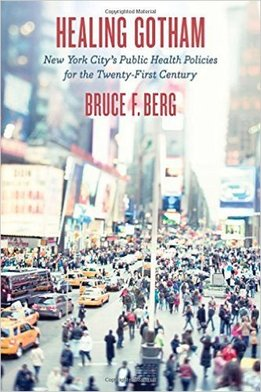 Healing Gotham: New York City's Public Health Policies for the Twenty-First Century   By Bruce F. Berg Johns Hopkins University Press, 2015 312 pg.