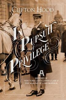 In Pursuit of Privilege: A History of New York City's Upper Class and the Making of a Metropolis  By Clifton Hood   Columbia University Press, 512 pages
