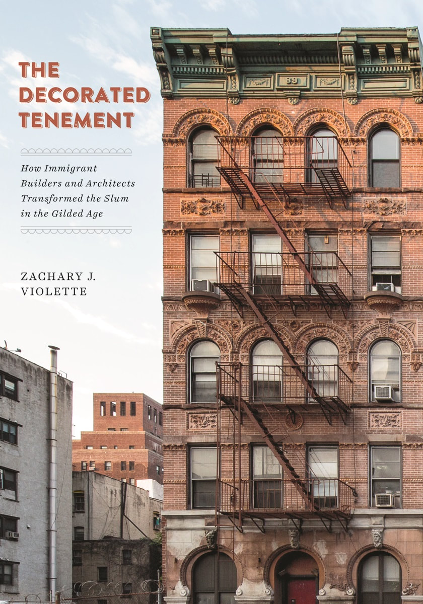 The Decorated Tenement: How Immigrant Builders and Architects Transformed the Slum in the Gilded Age  By Zachary J. Violette University of Minnesota Press, 2019 280 pages