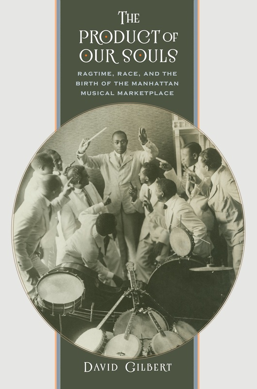 The Product of Our Souls: Ragtime, Race, and the Birth of the Manhattan Musical Marketplace   By David Gilbert University of North Carolina Press, 312 pp.