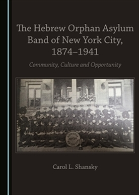 The Hebrew Orphan Asylum Band of NYC, 1874-1941: Community, Culture and Opportunity   By Carol L. Shansky Cambridge Scholars Publishing, 195 pp. £41.99