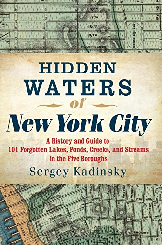 Hidden Waters of New York City: A History and Guide to 101 Forgotten Lakes, Ponds, Creeks, and Streams in the Five Boroughs  by Sergey Kadinsky  W.W. Norton / Countryman, 352 pp.