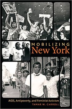 Mobilizing New York:  AIDS, Antipoverty, and Feminist Activism  By Tamar Carroll University of North Carolina Press, April 2015 304 pp., bibl., index