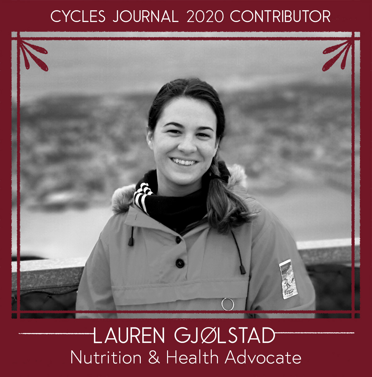 Lauren Gjølstad - Nutrition & Health AdvocateLauren has a degree in nutritional sciences from the Pennsylvania State University. Her passion for nutrition has always been connected to women's health and her areas of interest within the field are pregnancy and breastfeeding. She currently lives with her husband in Norway and spends her free time exploring the nature.LinkedIn: www.linkedin.com/in/lauren-melda-437135114/Email: laurenmelda (@) gmail.com