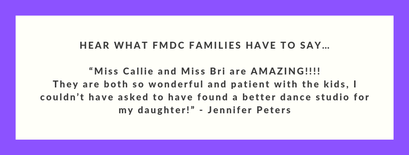 """HEAR WHAT FMDC FAMILIES HAVE TO SAY… """"Miss Callie and Miss Bri are AMAZING!!!! They are both so wonderful and patient with the kids, I couldn't have asked to have found a better dance studio for my daughter!"""" - Jenni.png"""