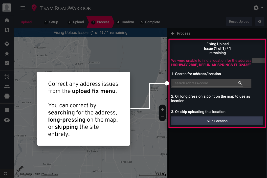 - If RoadWarrior runs into any address issues during the process of your import, you will have the opportunity to correct them in the Upload Fix menu. Fix any issues by searching for the correct address, long-clicking on the map (the closer you are zoomed, the more accurate the drop will be!), or by skipping that location.