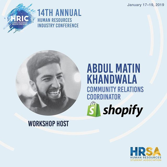 We are excited to introduce our first workshop host for the Human Resource Industry Conference (HRIC)...Abdul Matin Khandwala!  Abdul is the Community Relations Coordinator at Shopify which is a leading, cloud-based, multi-channel commerce platform designed for small and medium-sized businesses. In his role, he designs processes and resources to allow for better execution of partnerships at Shopify, through collecting and analyzing data. He works with different teams internally and externally and creates meaningful partnerships on the basic of business needs and growth. Additionally, he creates and manages event communications strategies and marketing strategies for over 100 events, with a diverse range of audience, content, and components involved.  Stay tuned as we reveal more speakers!  January 17-19, 2019 #HRIC2019 #ryersonhrsa