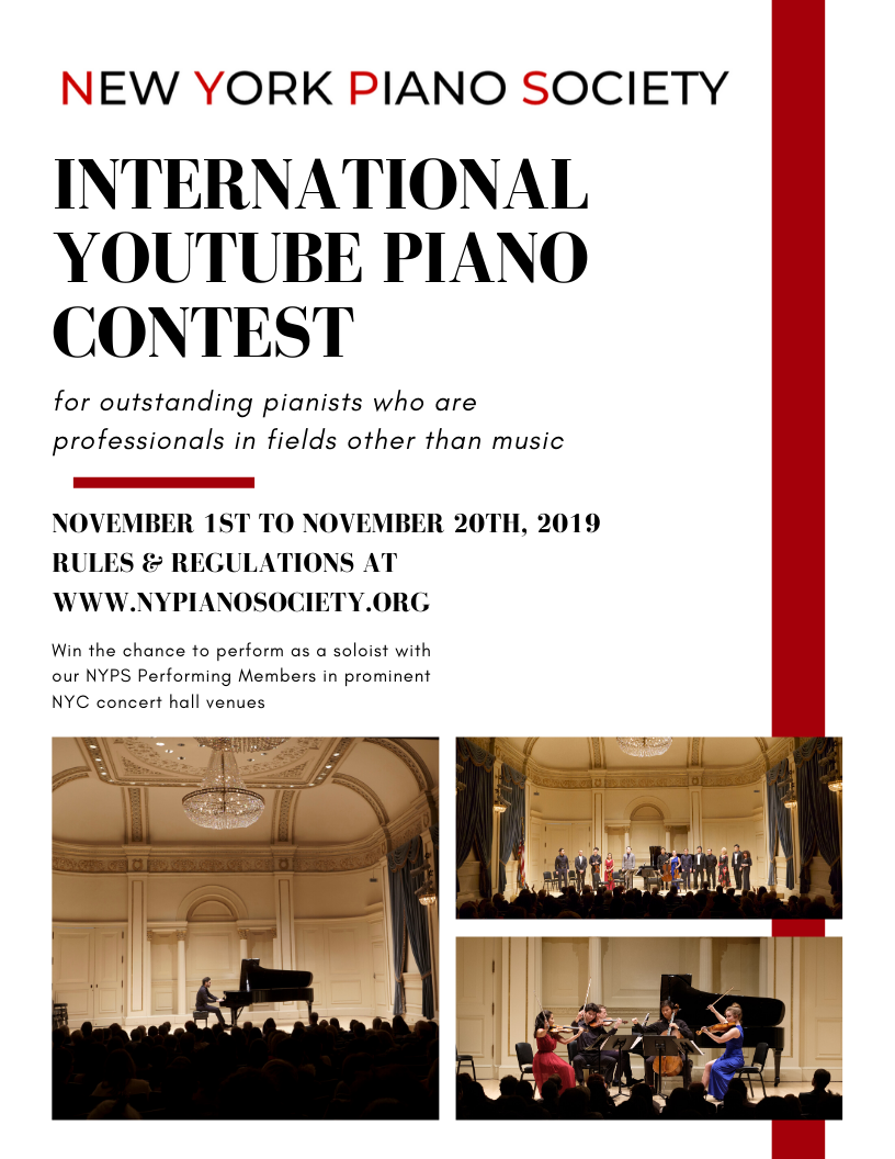 2019 New York Piano Society International YouTube Non-Professional Piano Contest - The first annual New York Piano Society International Piano Contest will be an online video contest open to non-professional pianists aged 20 and up. Winners are given the opportunity to perform as a soloist alongside our NYPS Performing Members in prestigious NYC concert halls such as Weill Recital Hall at Carnegie Hall, Merkin Hall at Kaufman Music Center, and Lincoln Center's Bruno Walter, as part of our 2019-2020 season.KEY DATES:November 1st - online application opensNovember 20th - applications dueDecember 1st - winners announced