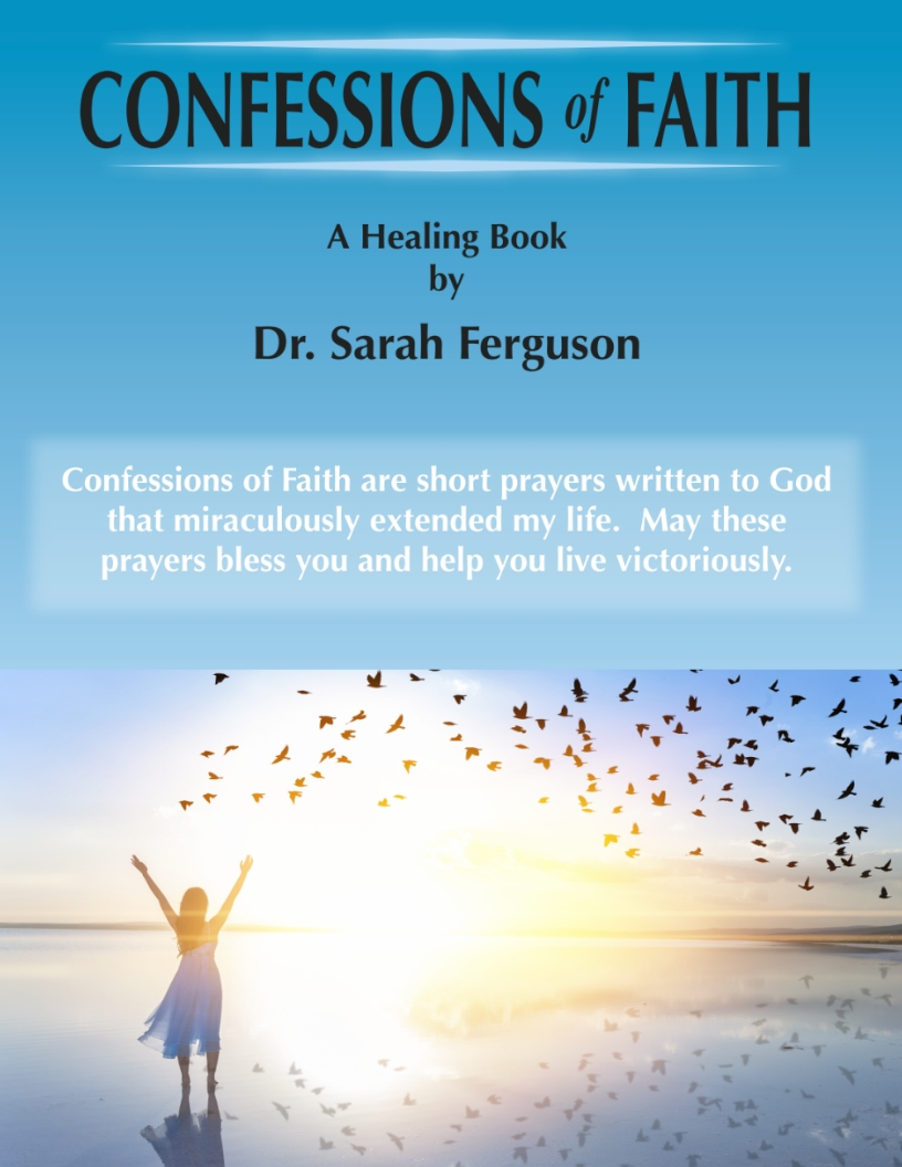 Confessions of faith - This book is your guide to miraculous recovery and a powerful relationship with God and his promises.Confessions of Faith are short prayers written to God and were used to extend the life of Sarah Ferguson and reaffirm the promises of God.These prayers represent hours of crying out to God when she was in the valley. God heard her and provided miraculous healing beyond what doctors and man can comprehend. Let this book be a light for your journey. May you use it to heal yourself and others. God is still in the business of creating miracles. Let your faith be your healing.